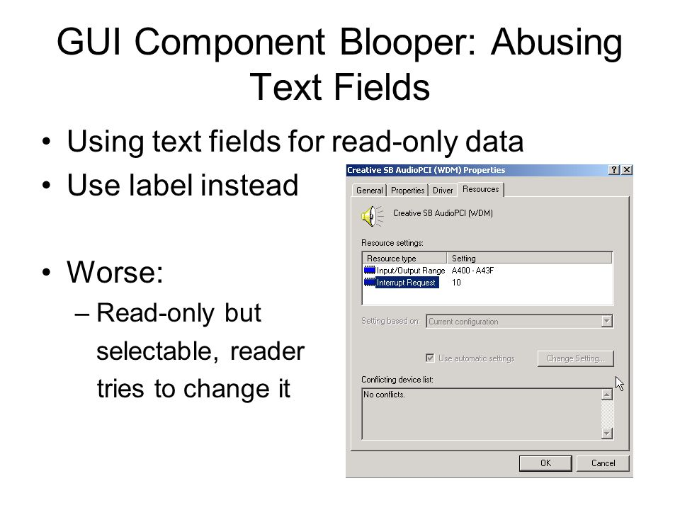 GUI Component Blooper: Abusing Text Fields Using text fields for read-only data Use label instead Worse: –Read-only but selectable, reader tries to ch