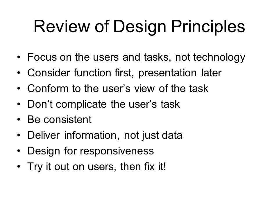 Review of Design Principles Focus on the users and tasks, not technology Consider function first, presentation later Conform to the user's view of the task Don't complicate the user's task Be consistent Deliver information, not just data Design for responsiveness Try it out on users, then fix it!