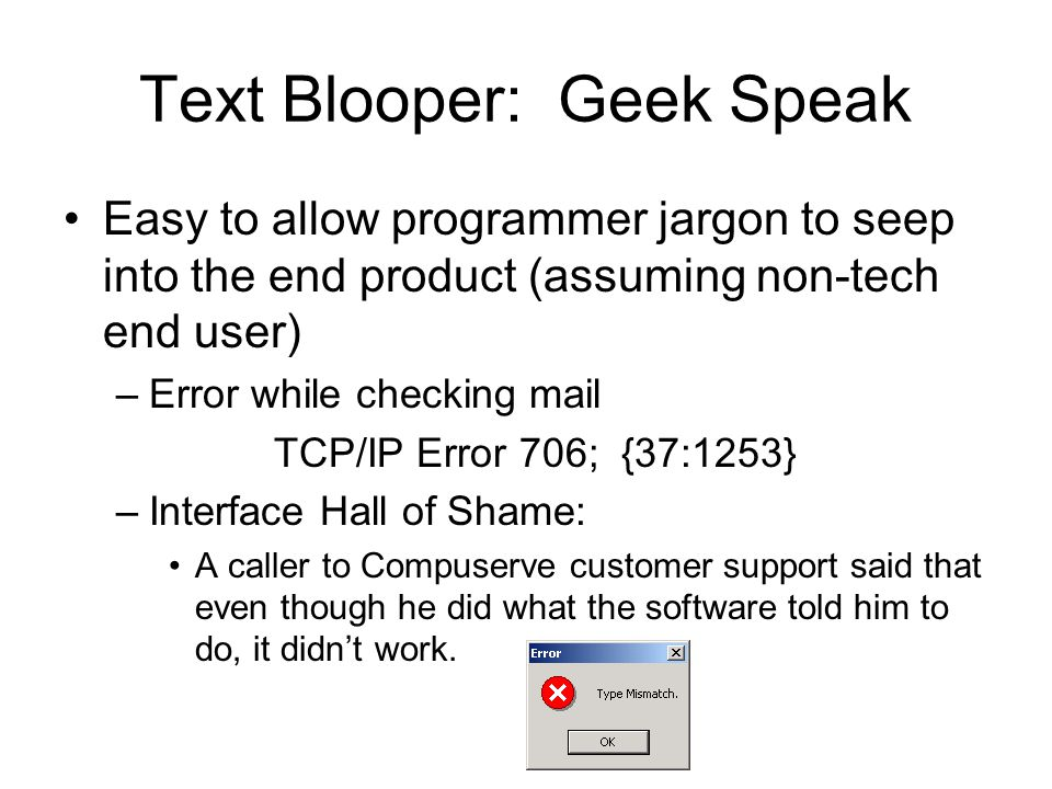 Text Blooper: Geek Speak Easy to allow programmer jargon to seep into the end product (assuming non-tech end user) –Error while checking mail TCP/IP Error 706; {37:1253} –Interface Hall of Shame: A caller to Compuserve customer support said that even though he did what the software told him to do, it didn't work.