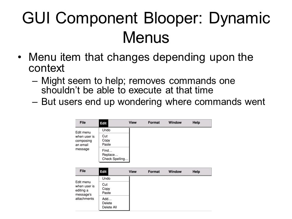 GUI Component Blooper: Dynamic Menus Menu item that changes depending upon the context –Might seem to help; removes commands one shouldn't be able to execute at that time –But users end up wondering where commands went