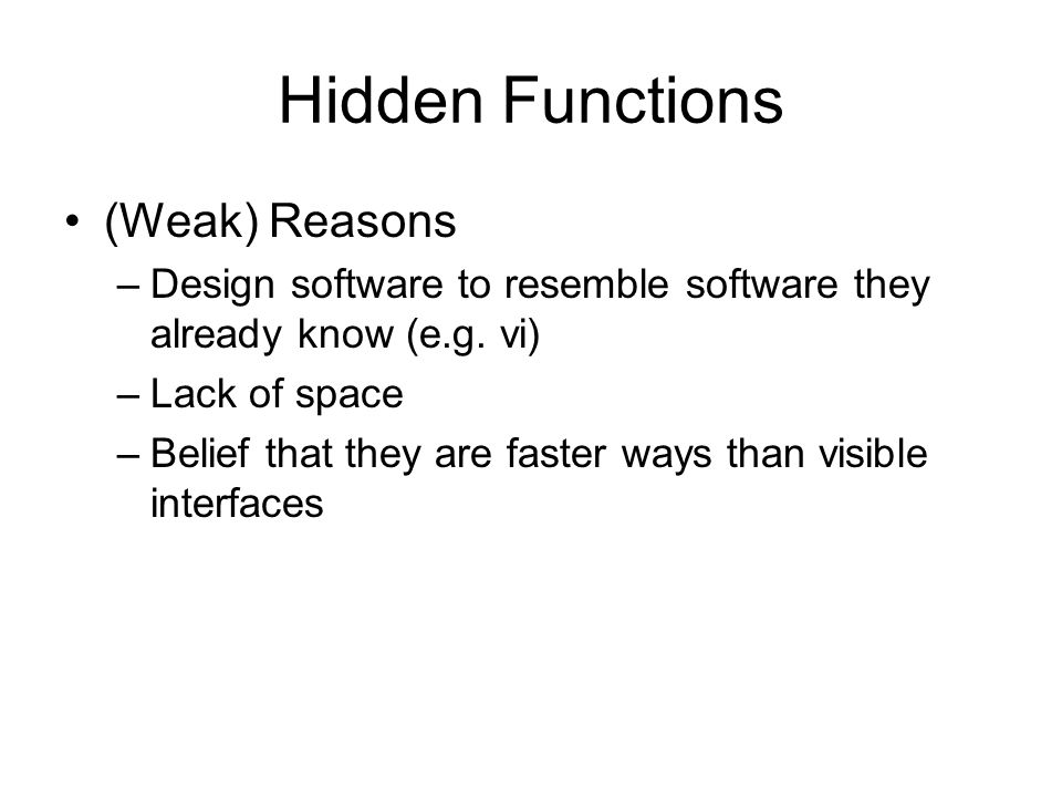 Hidden Functions (Weak) Reasons –Design software to resemble software they already know (e.g. vi) –Lack of space –Belief that they are faster ways tha