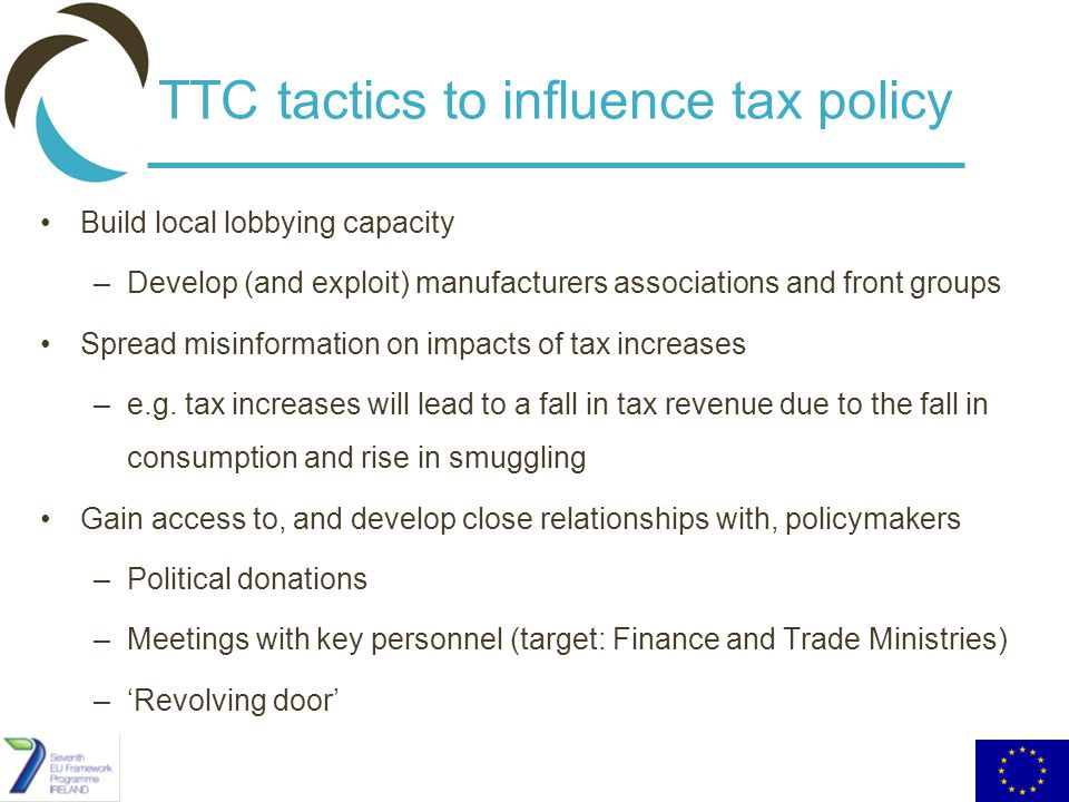 TTC tactics to influence tax policy Build local lobbying capacity –Develop (and exploit) manufacturers associations and front groups Spread misinformation on impacts of tax increases –e.g.
