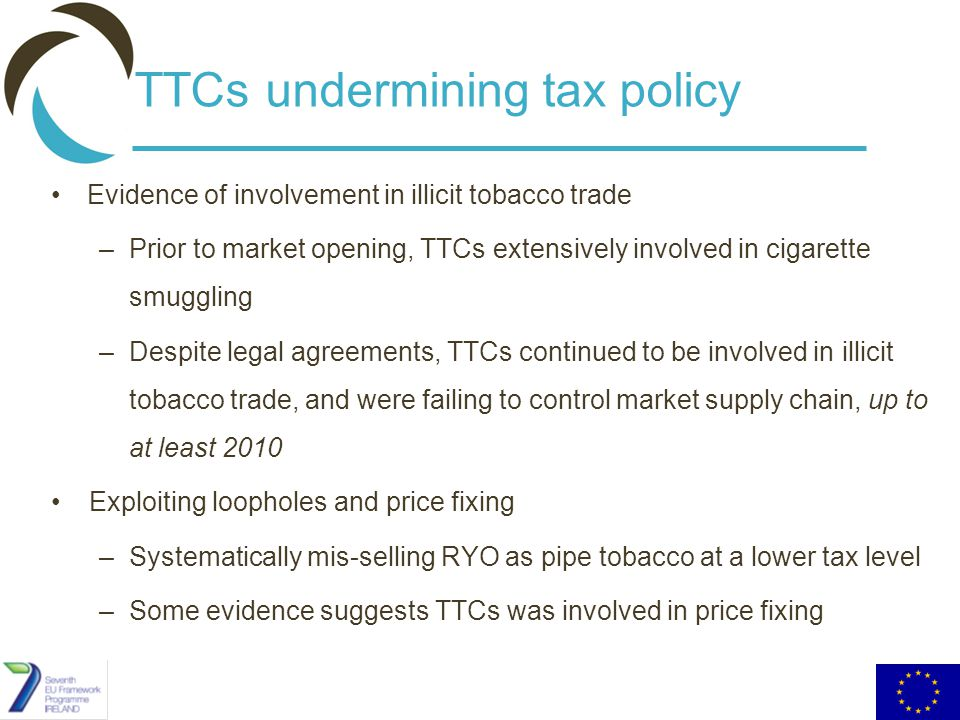 TTCs undermining tax policy Evidence of involvement in illicit tobacco trade –Prior to market opening, TTCs extensively involved in cigarette smuggling –Despite legal agreements, TTCs continued to be involved in illicit tobacco trade, and were failing to control market supply chain, up to at least 2010 Exploiting loopholes and price fixing –Systematically mis-selling RYO as pipe tobacco at a lower tax level –Some evidence suggests TTCs was involved in price fixing