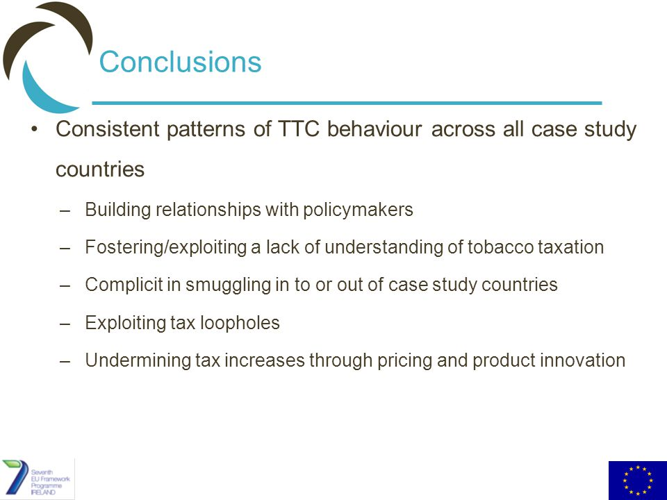 Conclusions Consistent patterns of TTC behaviour across all case study countries –Building relationships with policymakers –Fostering/exploiting a lack of understanding of tobacco taxation –Complicit in smuggling in to or out of case study countries –Exploiting tax loopholes –Undermining tax increases through pricing and product innovation