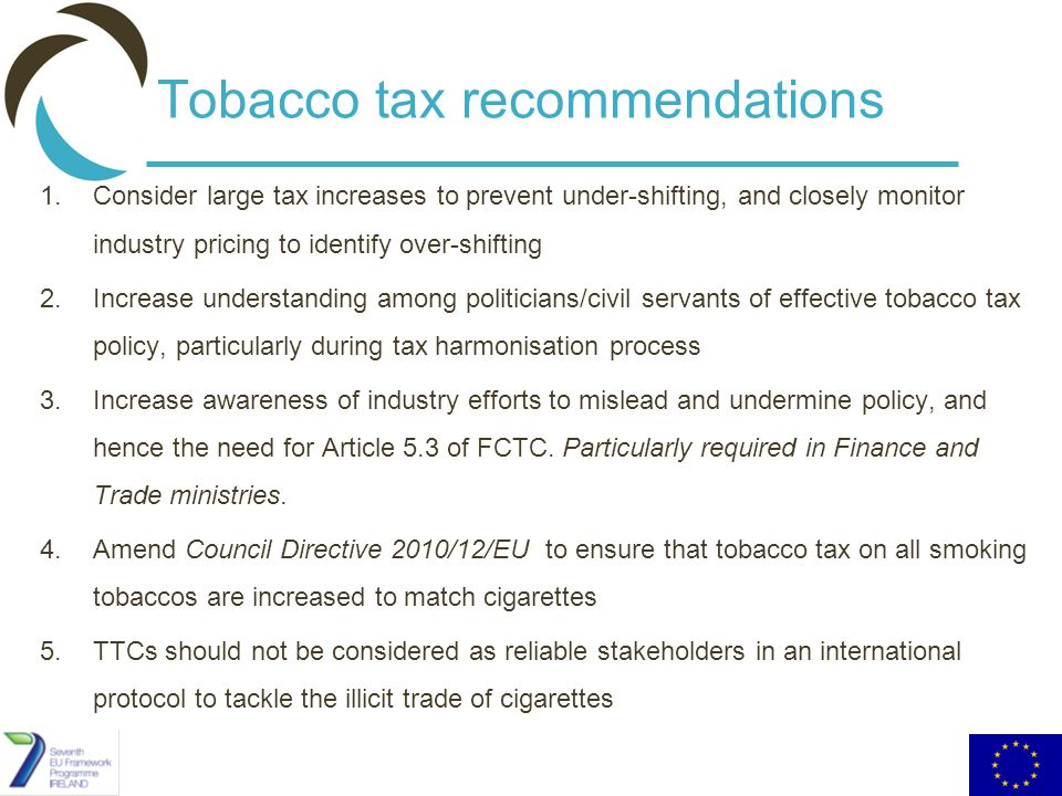 Tobacco tax recommendations 1.Consider large tax increases to prevent under-shifting, and closely monitor industry pricing to identify over-shifting 2.Increase understanding among politicians/civil servants of effective tobacco tax policy, particularly during tax harmonisation process 3.Increase awareness of industry efforts to mislead and undermine policy, and hence the need for Article 5.3 of FCTC.