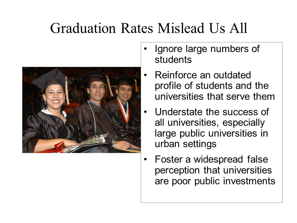 Graduation Rates Mislead Us All Ignore large numbers of students Reinforce an outdated profile of students and the universities that serve them Understate the success of all universities, especially large public universities in urban settings Foster a widespread false perception that universities are poor public investments