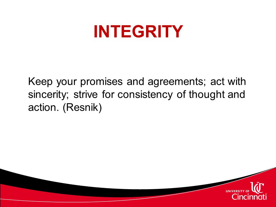 INTEGRITY Keep your promises and agreements; act with sincerity; strive for consistency of thought and action. (Resnik)