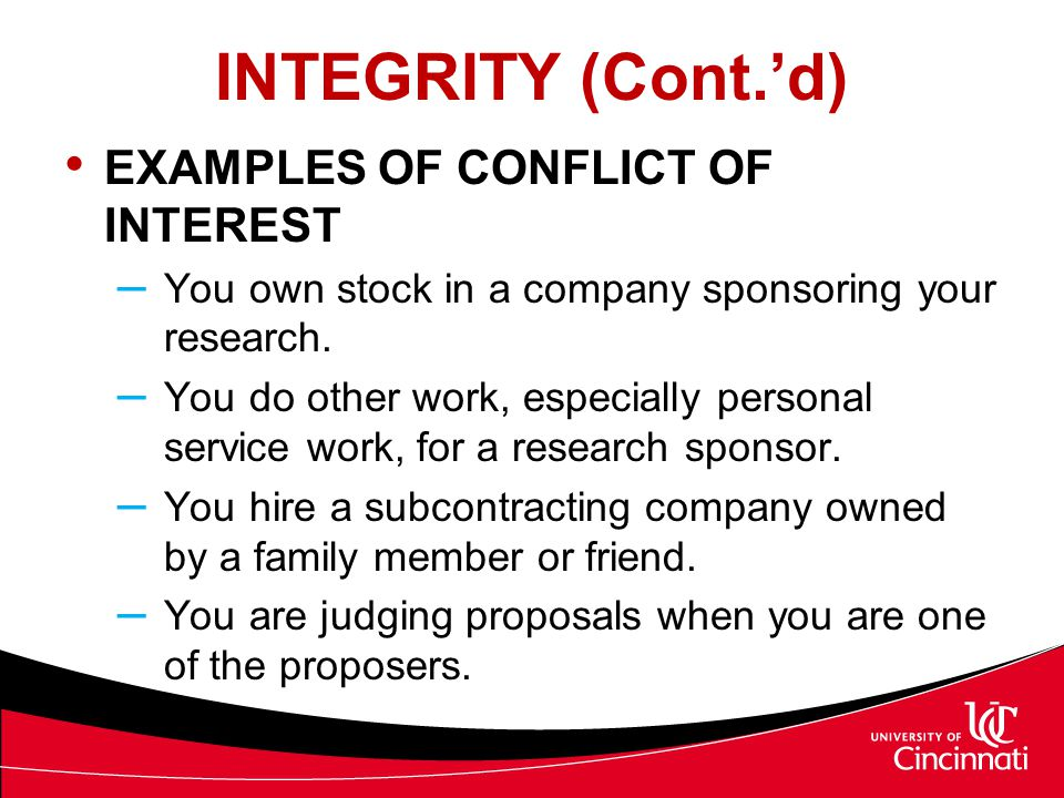 INTEGRITY (Cont.'d) EXAMPLES OF CONFLICT OF INTEREST – You own stock in a company sponsoring your research. – You do other work, especially personal s