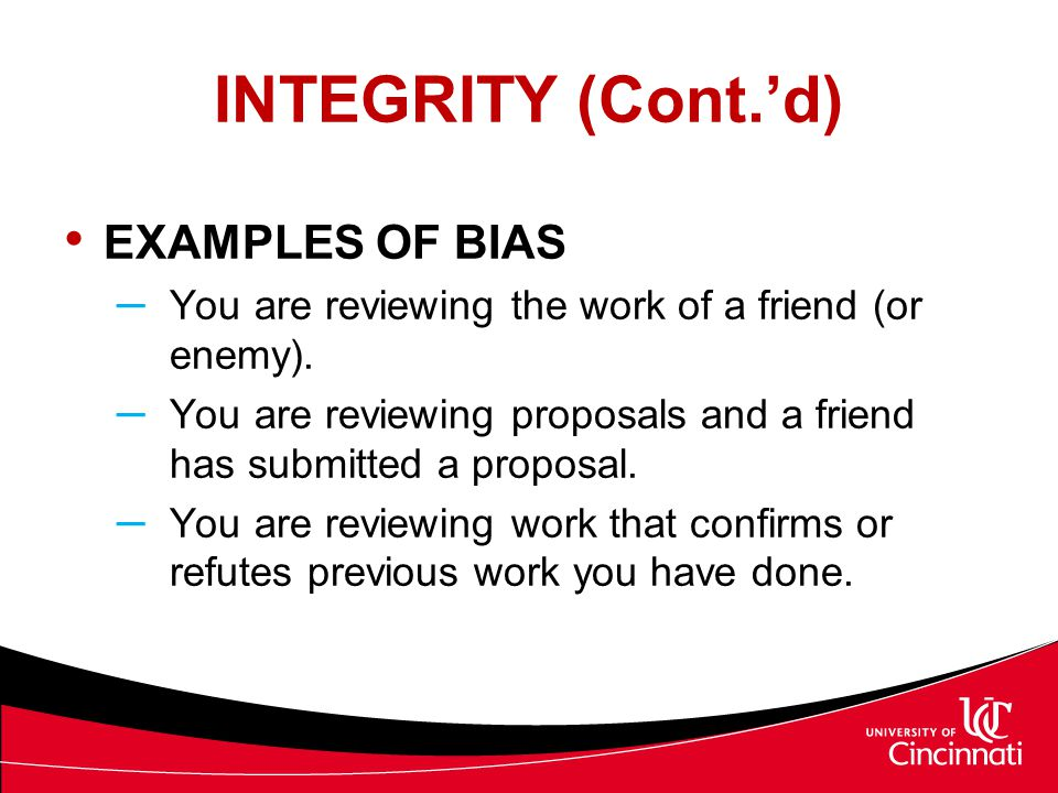 INTEGRITY (Cont.'d) EXAMPLES OF BIAS – You are reviewing the work of a friend (or enemy). – You are reviewing proposals and a friend has submitted a p