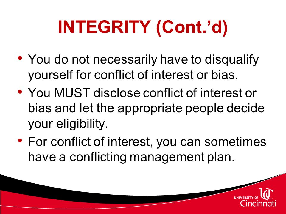 INTEGRITY (Cont.'d) You do not necessarily have to disqualify yourself for conflict of interest or bias. You MUST disclose conflict of interest or bia