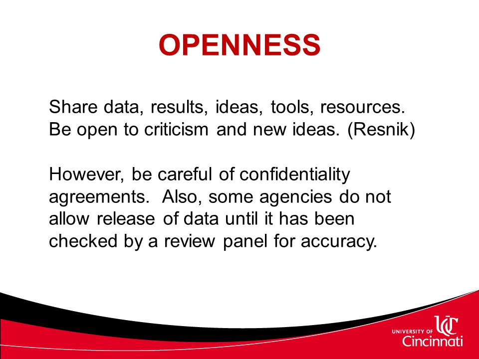 OPENNESS Share data, results, ideas, tools, resources. Be open to criticism and new ideas. (Resnik) However, be careful of confidentiality agreements.
