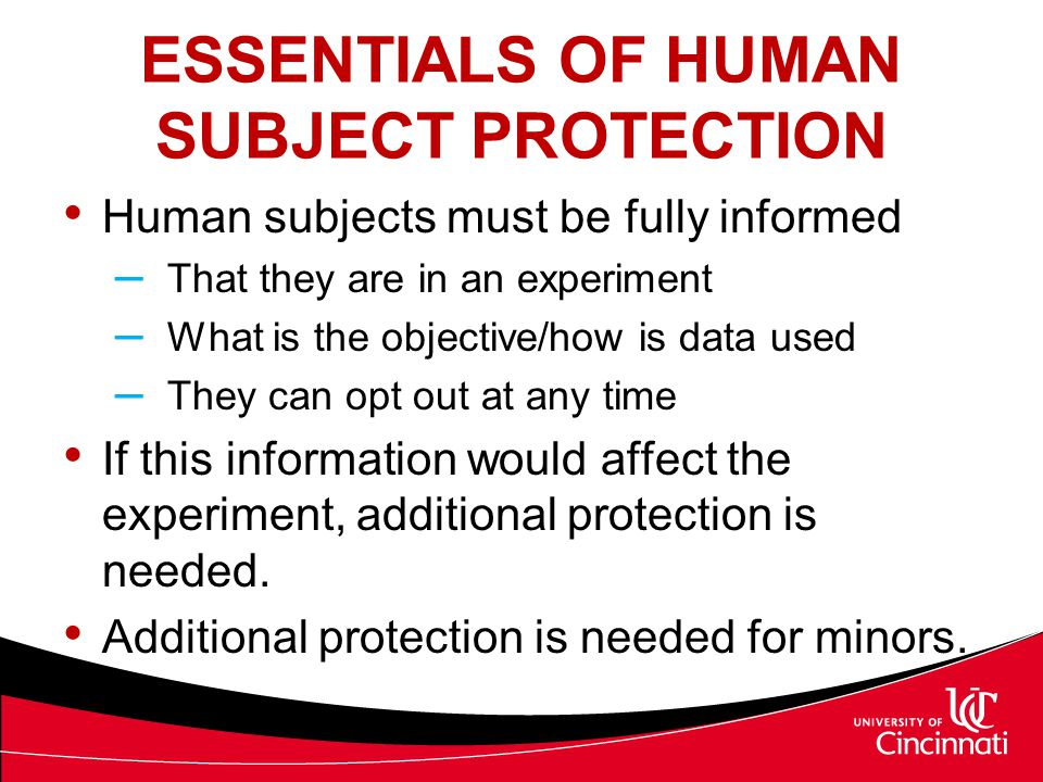 ESSENTIALS OF HUMAN SUBJECT PROTECTION Human subjects must be fully informed – That they are in an experiment – What is the objective/how is data used