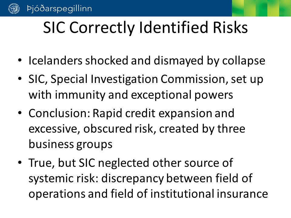 SIC Correctly Identified Risks Icelanders shocked and dismayed by collapse SIC, Special Investigation Commission, set up with immunity and exceptional powers Conclusion: Rapid credit expansion and excessive, obscured risk, created by three business groups True, but SIC neglected other source of systemic risk: discrepancy between field of operations and field of institutional insurance