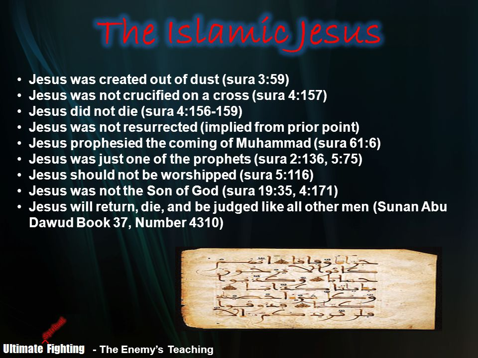 Jesus was created out of dust (sura 3:59) Jesus was not crucified on a cross (sura 4:157) Jesus did not die (sura 4:156-159) Jesus was not resurrected (implied from prior point) Jesus prophesied the coming of Muhammad (sura 61:6) Jesus was just one of the prophets (sura 2:136, 5:75) Jesus should not be worshipped (sura 5:116) Jesus was not the Son of God (sura 19:35, 4:171) Jesus will return, die, and be judged like all other men (Sunan Abu Dawud Book 37, Number 4310) - The Enemy's Teaching