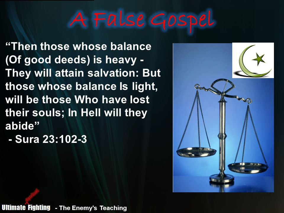 Then those whose balance (Of good deeds) is heavy - They will attain salvation: But those whose balance Is light, will be those Who have lost their souls; In Hell will they abide - Sura 23:102-3 - The Enemy's Teaching