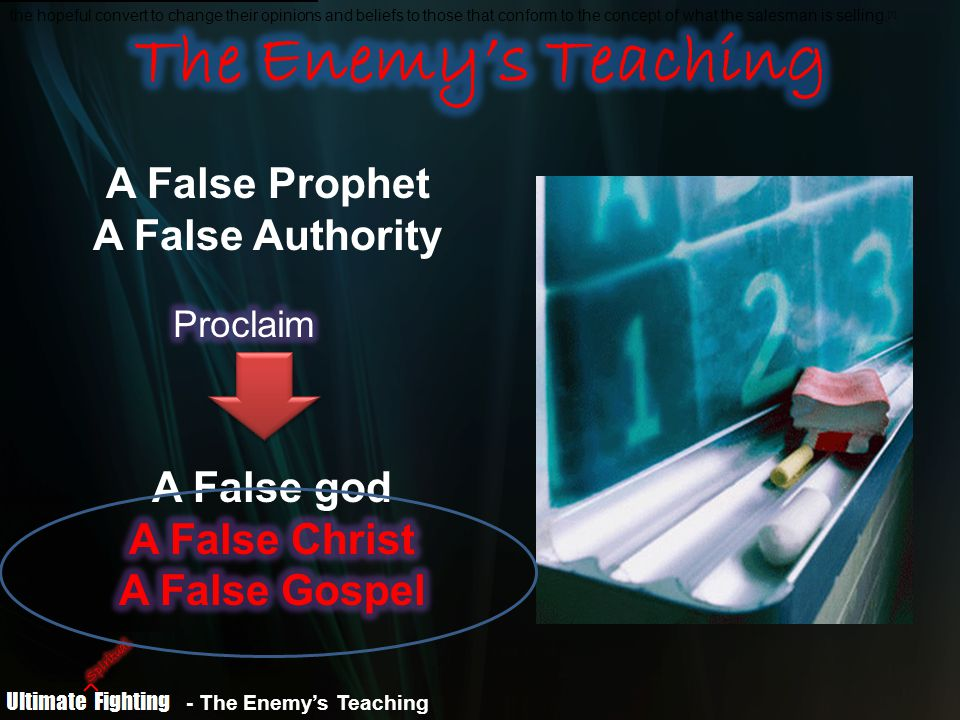 - The Enemy's Teaching the hopeful convert to change their opinions and beliefs to those that conform to the concept of what the salesman is selling.