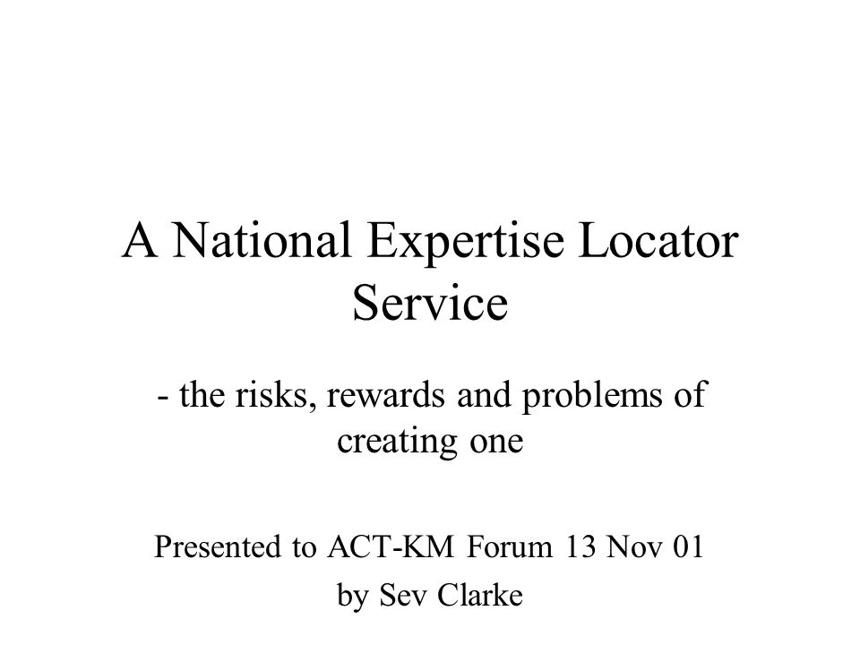 A National Expertise Locator Service - the risks, rewards and problems of creating one Presented to ACT-KM Forum 13 Nov 01 by Sev Clarke