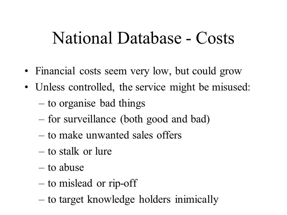 National Database - Costs Financial costs seem very low, but could grow Unless controlled, the service might be misused: –to organise bad things –for surveillance (both good and bad) –to make unwanted sales offers –to stalk or lure –to abuse –to mislead or rip-off –to target knowledge holders inimically