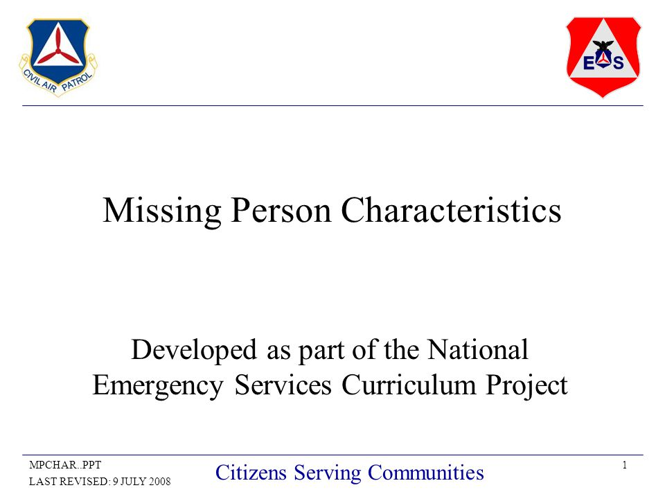 1MPCHAR..PPT LAST REVISED: 9 JULY 2008 Citizens Serving Communities Missing Person Characteristics Developed as part of the National Emergency Services Curriculum Project