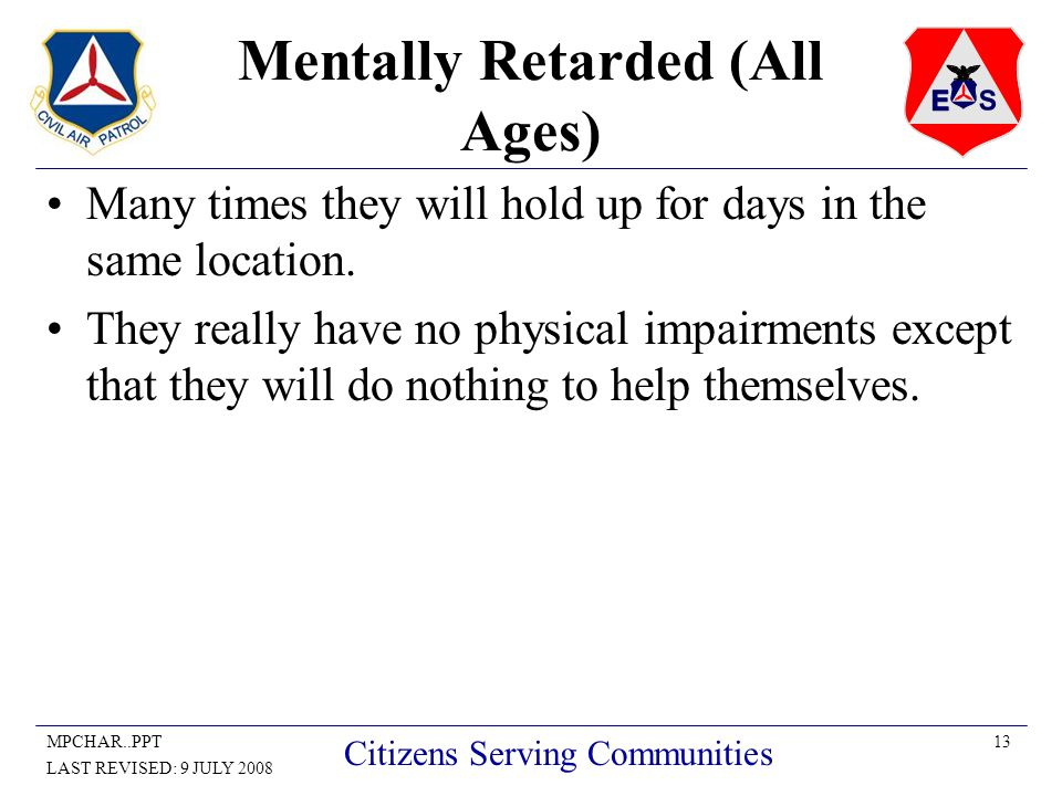 13MPCHAR..PPT LAST REVISED: 9 JULY 2008 Citizens Serving Communities Mentally Retarded (All Ages) Many times they will hold up for days in the same location.