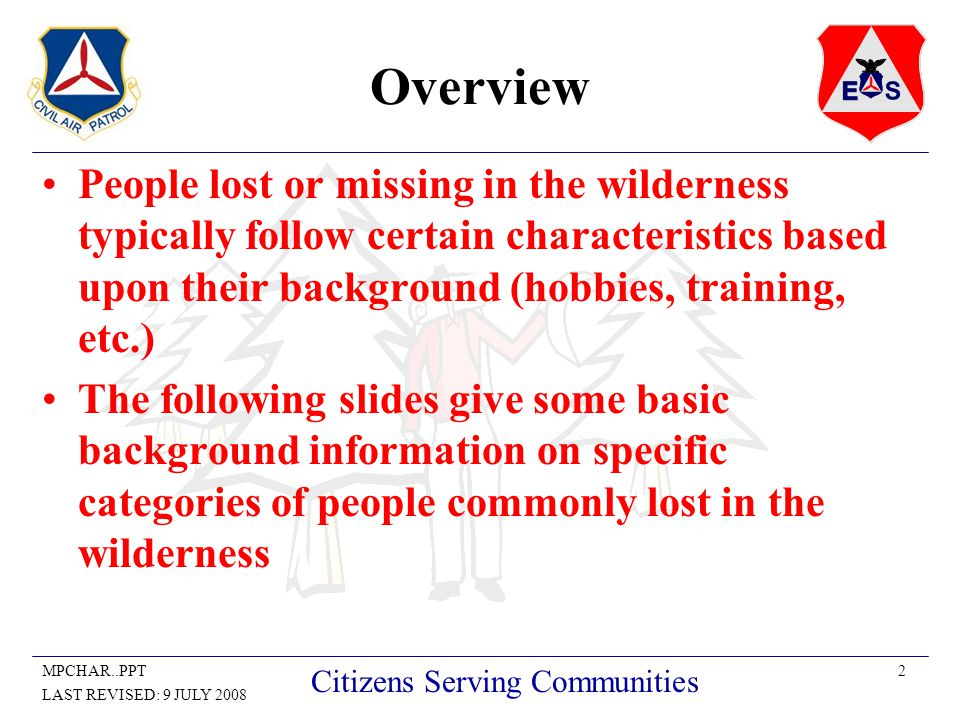 2MPCHAR..PPT LAST REVISED: 9 JULY 2008 Citizens Serving Communities Overview People lost or missing in the wilderness typically follow certain characteristics based upon their background (hobbies, training, etc.) The following slides give some basic background information on specific categories of people commonly lost in the wilderness