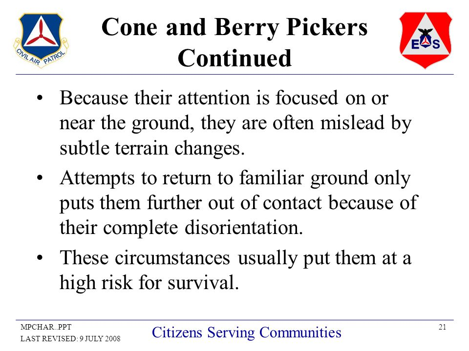 21MPCHAR..PPT LAST REVISED: 9 JULY 2008 Citizens Serving Communities Cone and Berry Pickers Continued Because their attention is focused on or near the ground, they are often mislead by subtle terrain changes.