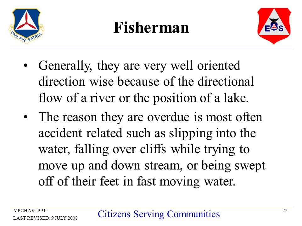 22MPCHAR..PPT LAST REVISED: 9 JULY 2008 Citizens Serving Communities Fisherman Generally, they are very well oriented direction wise because of the directional flow of a river or the position of a lake.