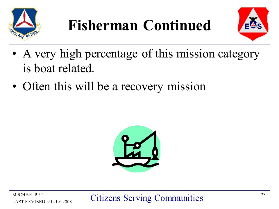 23MPCHAR..PPT LAST REVISED: 9 JULY 2008 Citizens Serving Communities Fisherman Continued A very high percentage of this mission category is boat related.
