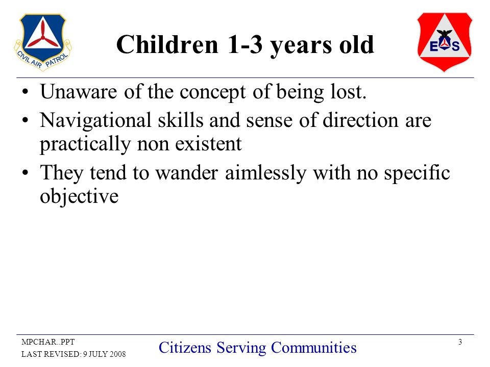 3MPCHAR..PPT LAST REVISED: 9 JULY 2008 Citizens Serving Communities Children 1-3 years old Unaware of the concept of being lost. Navigational skills a
