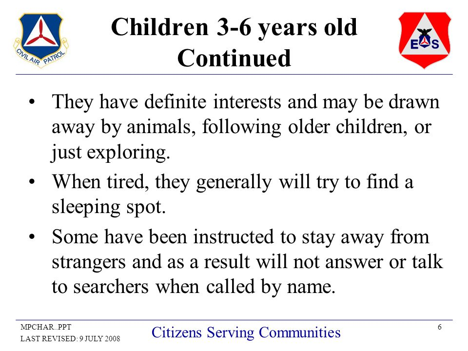 6MPCHAR..PPT LAST REVISED: 9 JULY 2008 Citizens Serving Communities Children 3-6 years old Continued They have definite interests and may be drawn away by animals, following older children, or just exploring.