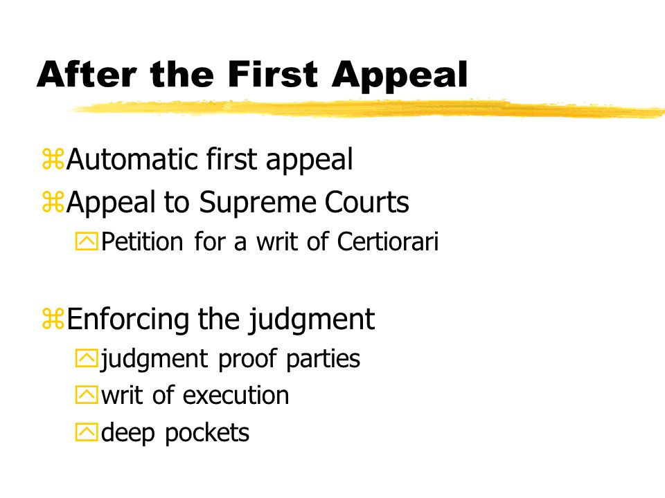 After the First Appeal zAutomatic first appeal zAppeal to Supreme Courts yPetition for a writ of Certiorari zEnforcing the judgment yjudgment proof parties ywrit of execution ydeep pockets