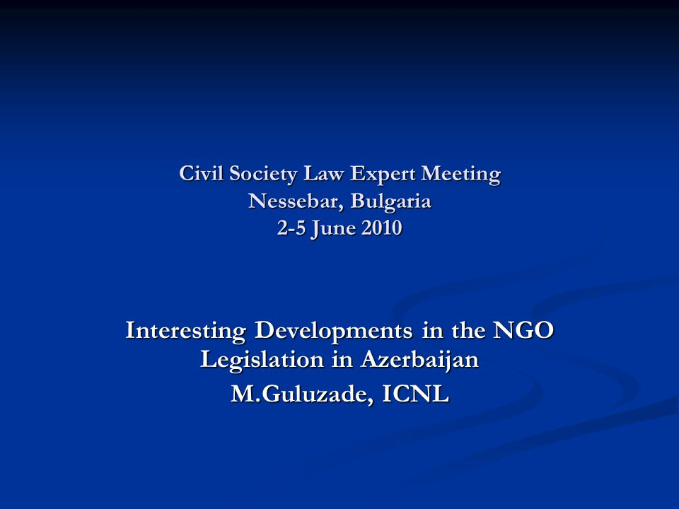 Civil Society Law Expert Meeting Nessebar, Bulgaria 2-5 June 2010 Interesting Developments in the NGO Legislation in Azerbaijan M.Guluzade, ICNL