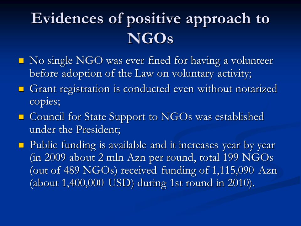 Evidences of positive approach to NGOs No single NGO was ever fined for having a volunteer before adoption of the Law on voluntary activity; No single NGO was ever fined for having a volunteer before adoption of the Law on voluntary activity; Grant registration is conducted even without notarized copies; Grant registration is conducted even without notarized copies; Council for State Support to NGOs was established under the President; Council for State Support to NGOs was established under the President; Public funding is available and it increases year by year (in 2009 about 2 mln Azn per round, total 199 NGOs (out of 489 NGOs) received funding of 1,115,090 Azn (about 1,400,000 USD) during 1st round in 2010).