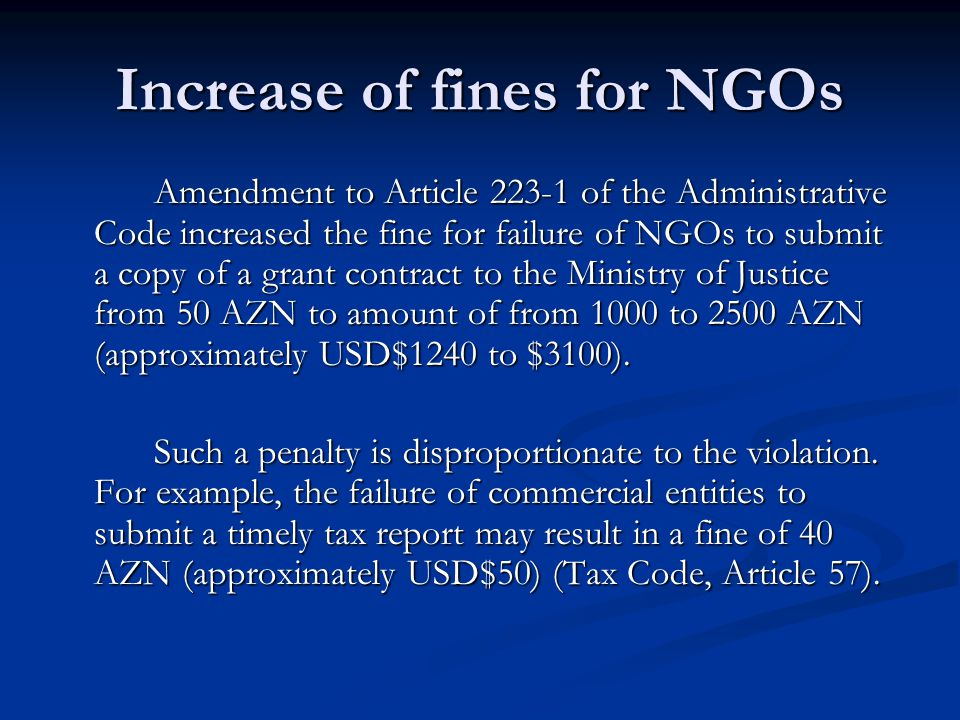 Increase of fines for NGOs Amendment to Article 223-1 of the Administrative Code increased the fine for failure of NGOs to submit a copy of a grant contract to the Ministry of Justice from 50 AZN to amount of from 1000 to 2500 AZN (approximately USD$1240 to $3100).