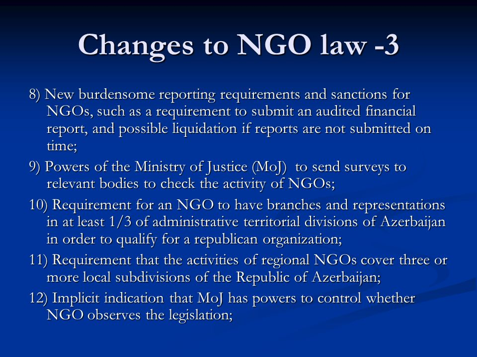 Changes to NGO law -3 8) New burdensome reporting requirements and sanctions for NGOs, such as a requirement to submit an audited financial report, and possible liquidation if reports are not submitted on time; 9) Powers of the Ministry of Justice (MoJ) to send surveys to relevant bodies to check the activity of NGOs; 10) Requirement for an NGO to have branches and representations in at least 1/3 of administrative territorial divisions of Azerbaijan in order to qualify for a republican organization; 11) Requirement that the activities of regional NGOs cover three or more local subdivisions of the Republic of Azerbaijan; 12) Implicit indication that MoJ has powers to control whether NGO observes the legislation;