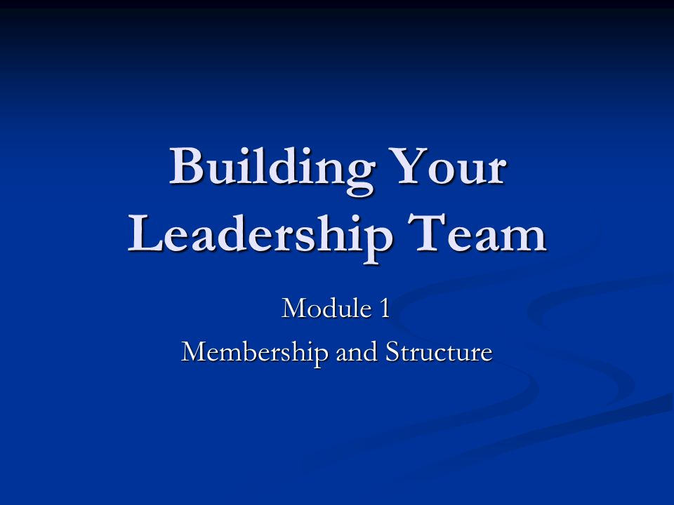 Building Your Leadership Team Module 1 Membership and Structure