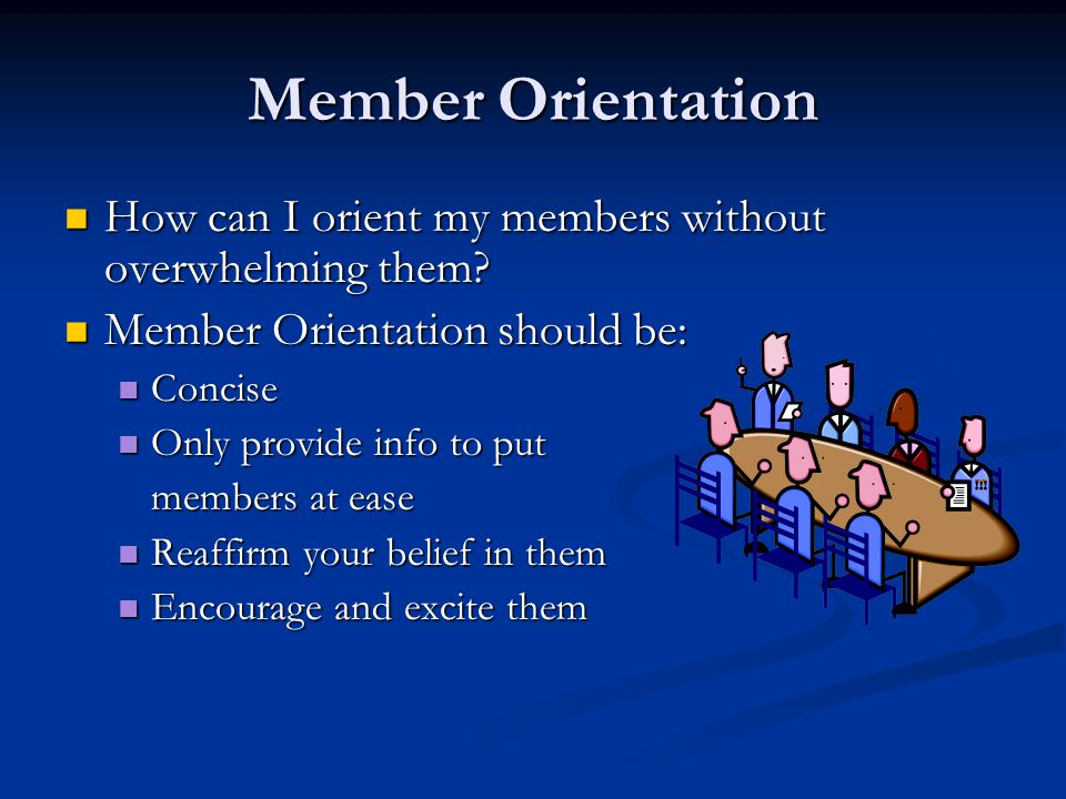 Member Orientation How can I orient my members without overwhelming them.