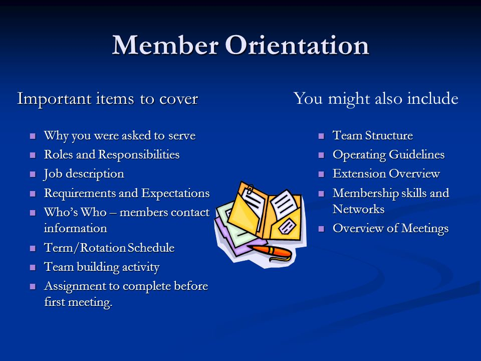 Member Orientation Why you were asked to serve Why you were asked to serve Roles and Responsibilities Roles and Responsibilities Job description Job description Requirements and Expectations Requirements and Expectations Who's Who – members contact information Who's Who – members contact information Term/Rotation Schedule Term/Rotation Schedule Team building activity Team building activity Assignment to complete before first meeting.