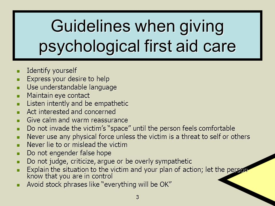 3 Guidelines when giving psychological first aid care Identify yourself Identify yourself Express your desire to help Express your desire to help Use