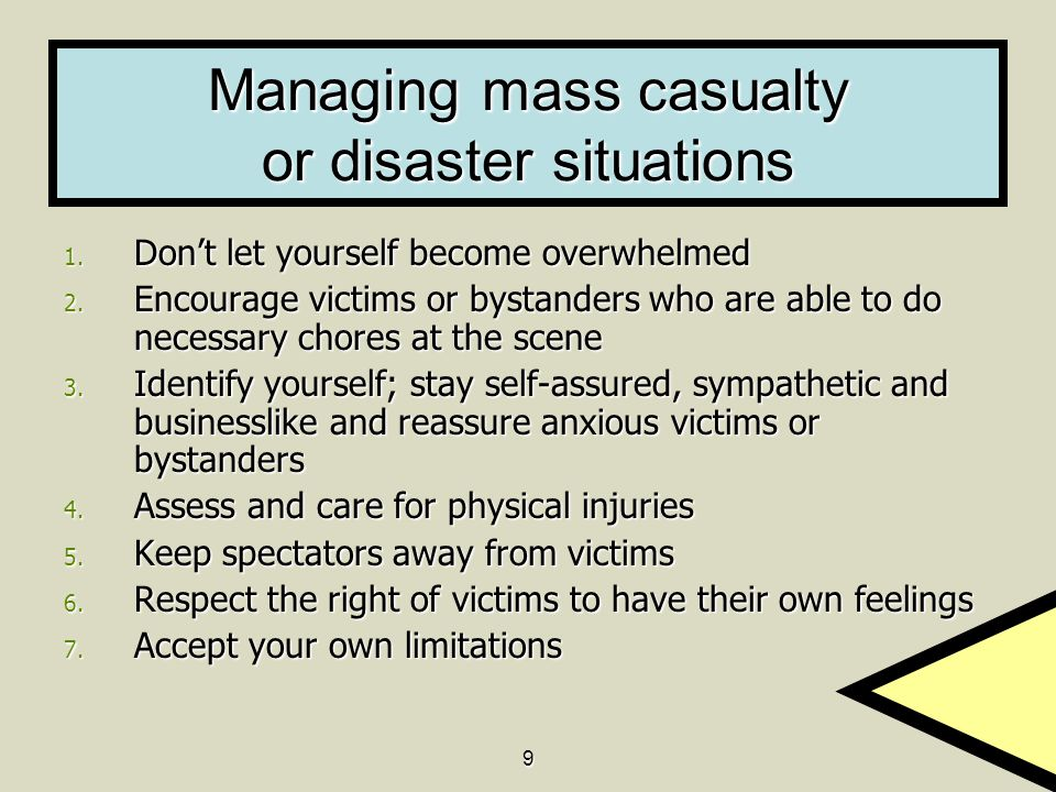 9 Managing mass casualty or disaster situations 1. Don't let yourself become overwhelmed 2. Encourage victims or bystanders who are able to do necessa