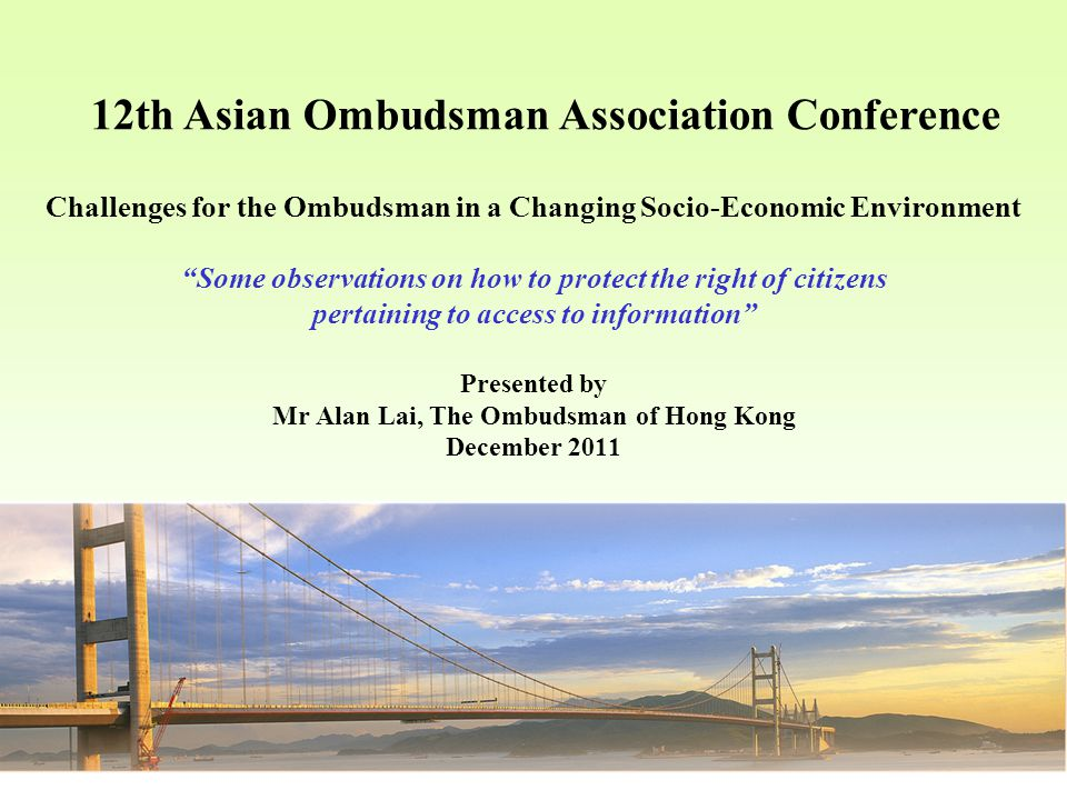 12th Asian Ombudsman Association Conference Challenges for the Ombudsman in a Changing Socio ‑ Economic Environment Some observations on how to protect the right of citizens pertaining to access to information Presented by Mr Alan Lai, The Ombudsman of Hong Kong December 2011