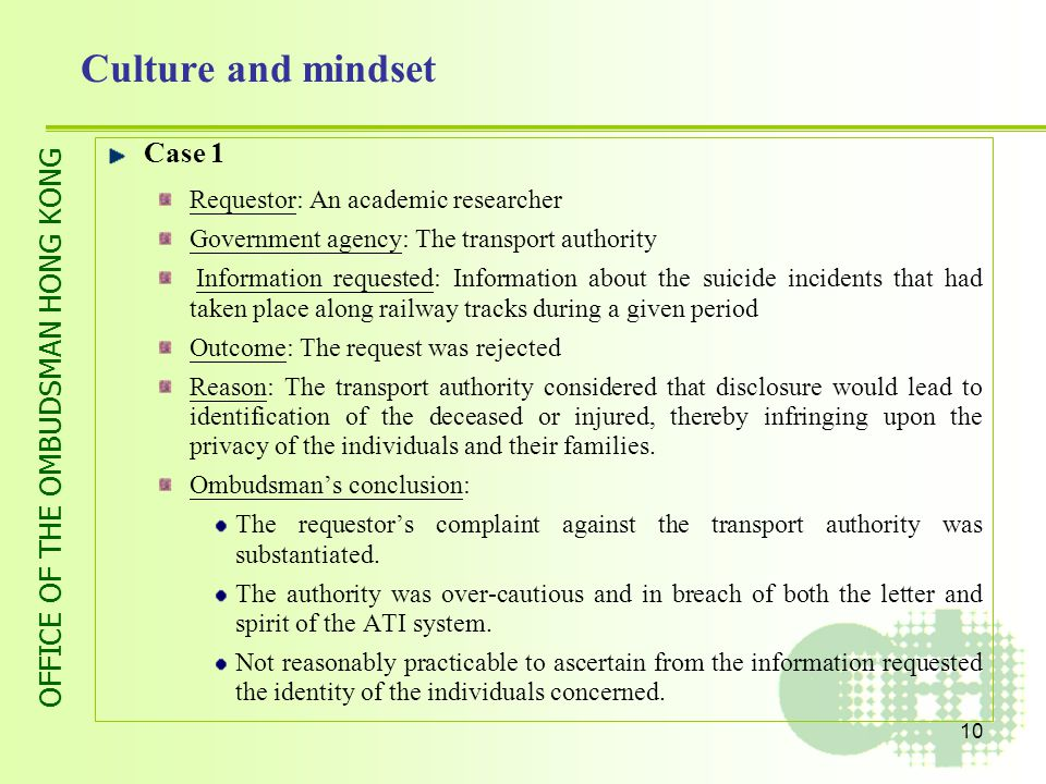OFFICE OF THE OMBUDSMAN HONG KONG 10 Culture and mindset Case 1 Requestor: An academic researcher Government agency: The transport authority Information requested: Information about the suicide incidents that had taken place along railway tracks during a given period Outcome: The request was rejected Reason: The transport authority considered that disclosure would lead to identification of the deceased or injured, thereby infringing upon the privacy of the individuals and their families.