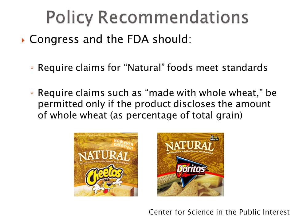  Congress and the FDA should: ◦ Require claims for Natural foods meet standards ◦ Require claims such as made with whole wheat, be permitted only if the product discloses the amount of whole wheat (as percentage of total grain) Center for Science in the Public Interest