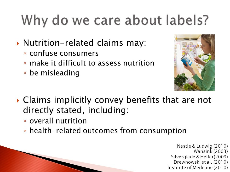  Nutrition-related claims may: ◦ confuse consumers ◦ make it difficult to assess nutrition ◦ be misleading  Claims implicitly convey benefits that are not directly stated, including: ◦ overall nutrition ◦ health-related outcomes from consumption Nestle & Ludwig (2010) Wansink (2003) Silverglade & Heller(2009) Drewnowski et al.