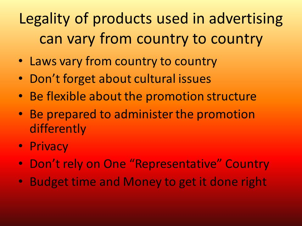 Legality of products used in advertising can vary from country to country Laws vary from country to country Don't forget about cultural issues Be flex