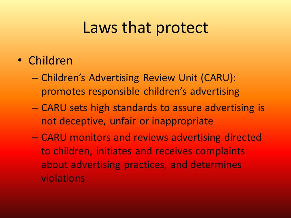 Laws that protect Children – Children's Advertising Review Unit (CARU): promotes responsible children's advertising – CARU sets high standards to assu