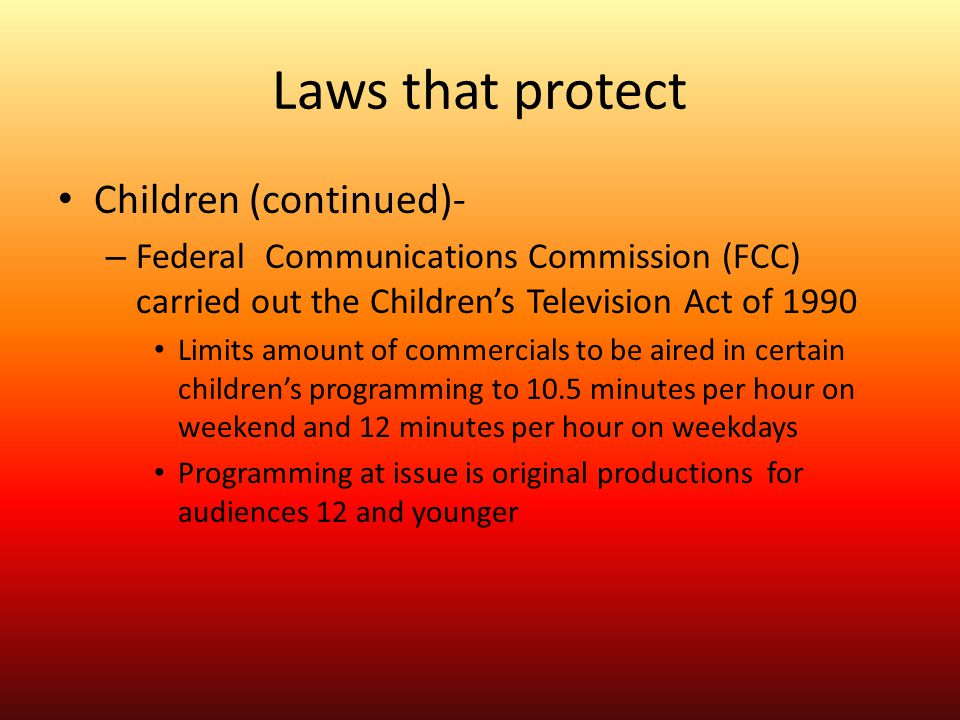 Laws that protect Children (continued)- – Federal Communications Commission (FCC) carried out the Children's Television Act of 1990 Limits amount of c