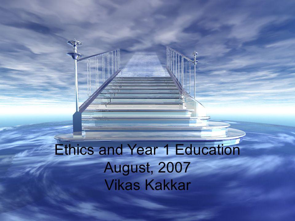 Ethics and Year 1 Education August, 2007 Vikas Kakkar