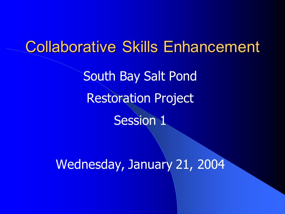 Collaborative Skills Enhancement South Bay Salt Pond Restoration Project Session 1 Wednesday, January 21, 2004