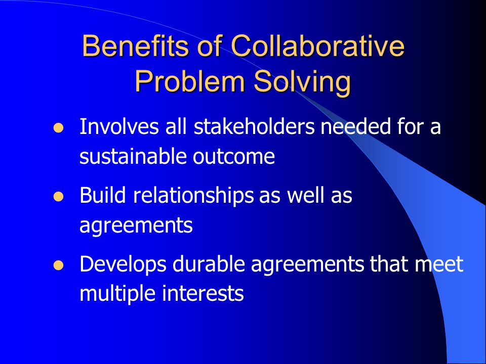 Benefits of Collaborative Problem Solving Involves all stakeholders needed for a sustainable outcome Build relationships as well as agreements Develops durable agreements that meet multiple interests